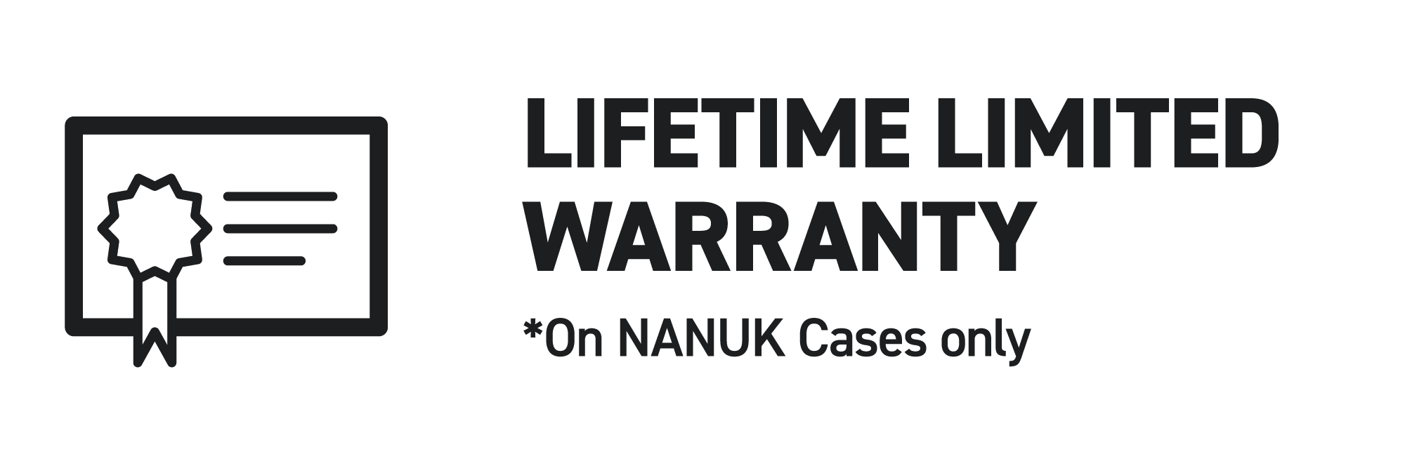 LIFETIME LIMITED WARRANTY Our hand-on customer service is here to fix any unforseen issues under the NANUK's lifetime limited warranty.