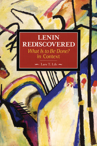 Lenin Rediscovered: What Is to Be Done? In Context (Historical Materialism Book Series)