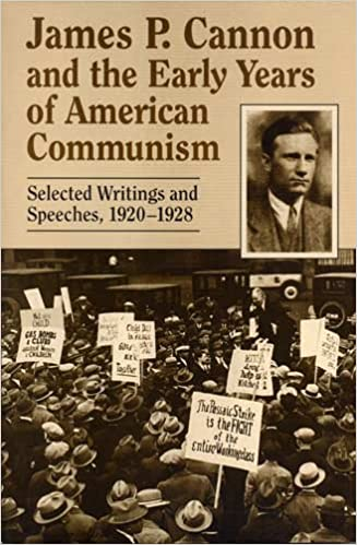 James P. Cannon and the Early Years of American Communism: Selected Writings and Speeches 1920 - 1928