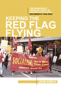 Keeping the Red Flag Flying - The Democratic Socialist Party in Australian Politics: Documents, 1992-2002