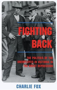 Fighting Back: The Politics of the Unemployed in Victoria in the Great Depression