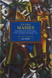 To the Masses: Proceedings of the Third Congress of the Communist International, 1921 (Historical Materialism Book)