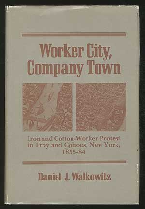Worker city, company town: Iron and Cotton-Worker Protest in Troy and Cohoes, New York, 1855-84
