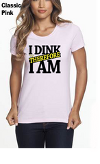 I Dink Therefore I Am WOMEN'S 50/50 POLY/COTTON TEE