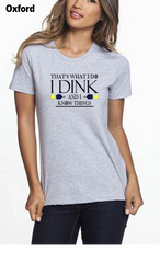 I Dink and I Know Things WOMEN'S 50/50 POLY/COTTON TEE