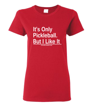 IT'S ONLY PICKLEBALL. BUT I LIKE IT WOMEN'S TEE