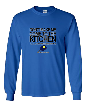 DON'T MAKE ME COME TO THE KITCHEN LONG SLEEVE SHIRT