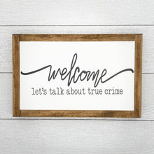Load image into Gallery viewer, Welcome Let's Talk about True Crime | 13 x 8 Sign
