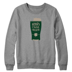 Irish I Was Drunk Crewneck
