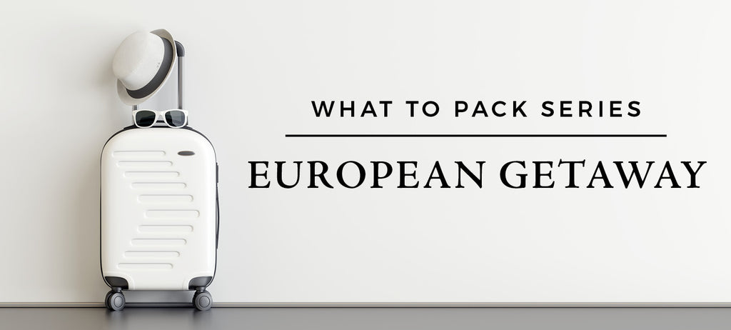 What to Pack for a European Getaway