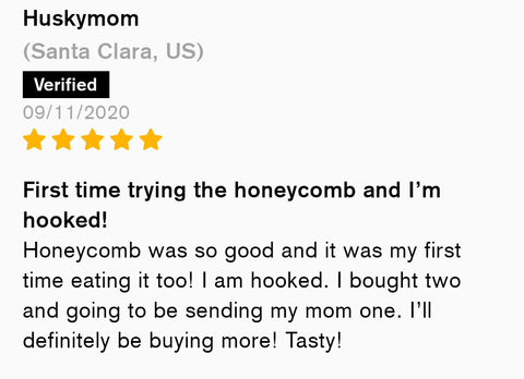 First time trying the honeycomb and i'm hooked! Honeycomb was so good and it was my first time eating it too! I am hooked. I bought two and going to be sending my mom one