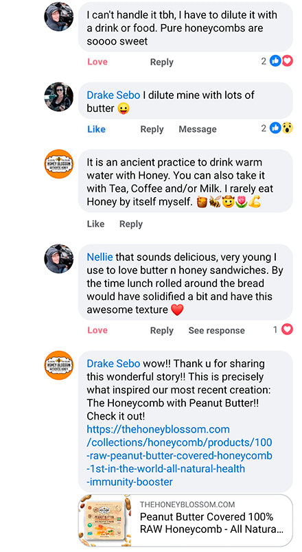 """Facebook conversation saying: """" That sounds delicious, very young I use to love butter n honey sandwiches. By the time lunch rolled around the bread would have solidified a bit and have this awesome texture"""" """"Drake Sebo wow!! Thank you for sharing this wondergul story! This is precisely what inspired our most recent creation: The honeycomb with peanut butter. check it out!"""""""