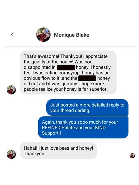 Image of the customer's response from a message of facebook that reads: That's awesome! thank you! I appreciate the quality of the honey! was so disappointed in ... honey. I honestly feel I was eating cornsyrup.. honey has an obvius flow to it... and the.. honey did not and it was gummy..I hope more people realize your honey is far superior!