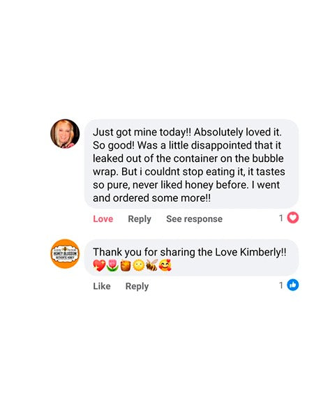 Image of the customer response from a message of facebook that reads: Just got mine today! Absolutely loved it. So good! Was a little disappointed that it leaked out of the container on the bubble wrap. But I couldnt stop eating it, it tastes so pure, never liked honey before. I went and ordered some more!