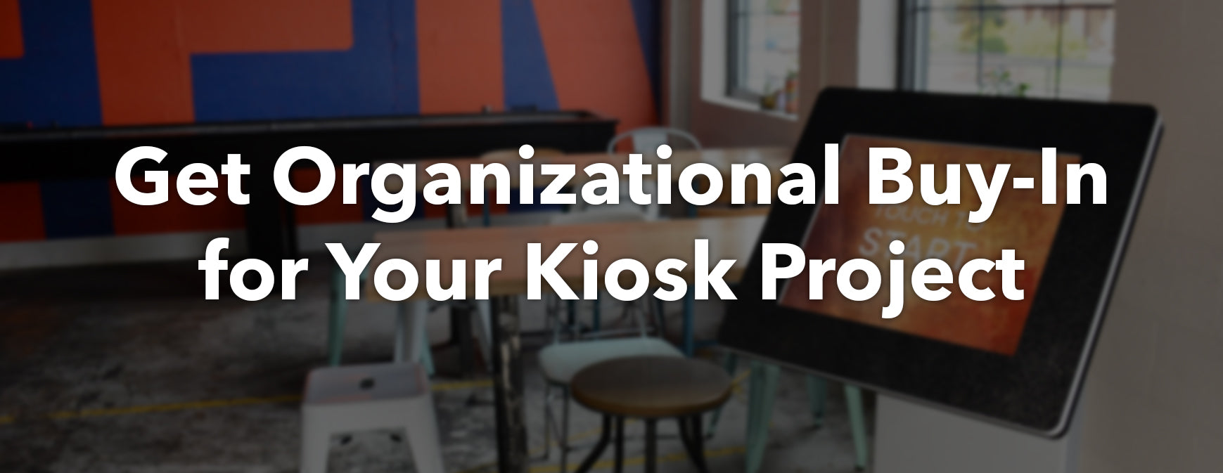Get organizational buy-in for your kiosk project.