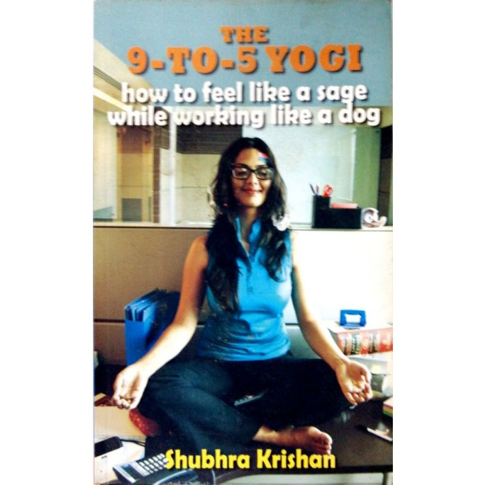 The 9-to-5 Yogi: How to Feel Like a Sage while Working Like a Dog - BooksKart