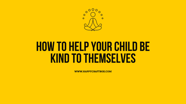How To Help Your Child Be Kind To Themselves