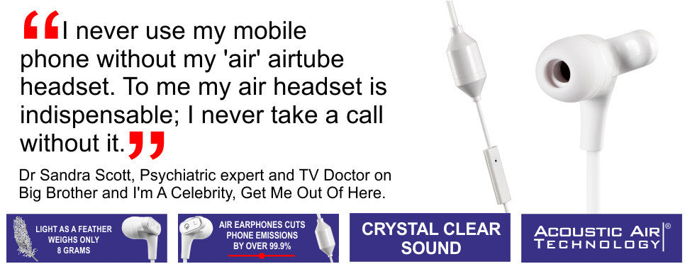 I never use my mobile phone without my 'air' airtube headset. To me my air headset is indispensable; I never take a call without it. Dr Sandra Scott TV Doctor on Big Brother