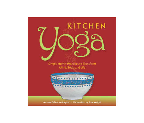Kitchen Yoga: Simple Home Practices to Transform Mind, Body and Life