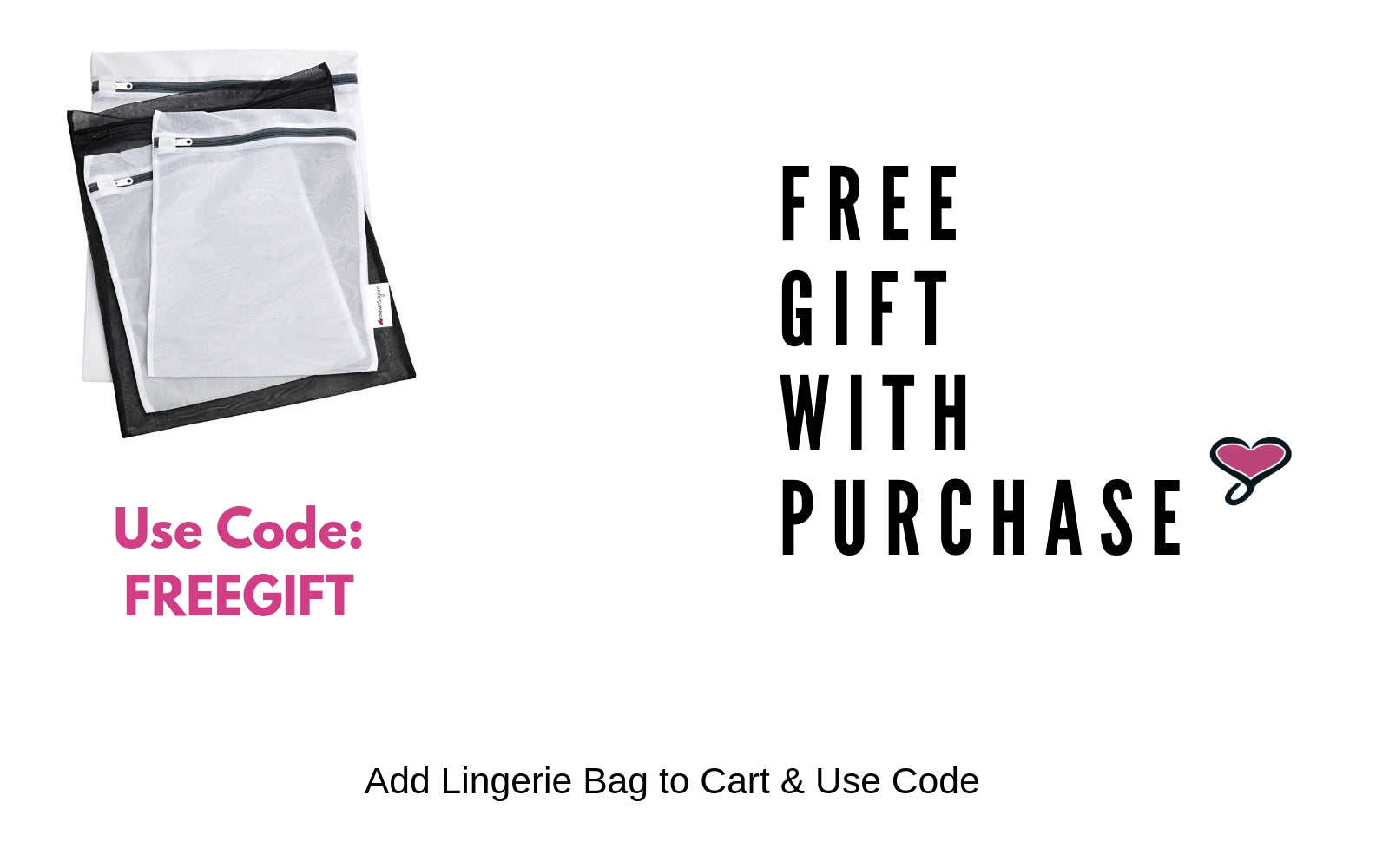 Free Gift With Purchase use code: FREEGIFT for a free lingerie bag.  Must add lingerie bag to cart & use code.