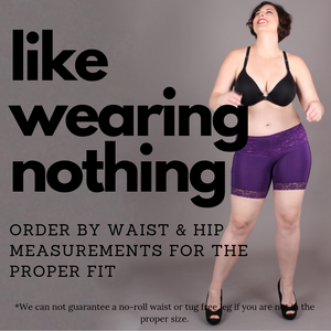 Undersummers feel like wearing nothing order by waist and hip measurements for the proper fit *We can not guarantee a no-roll waist or tug free leg if you not in the proper size