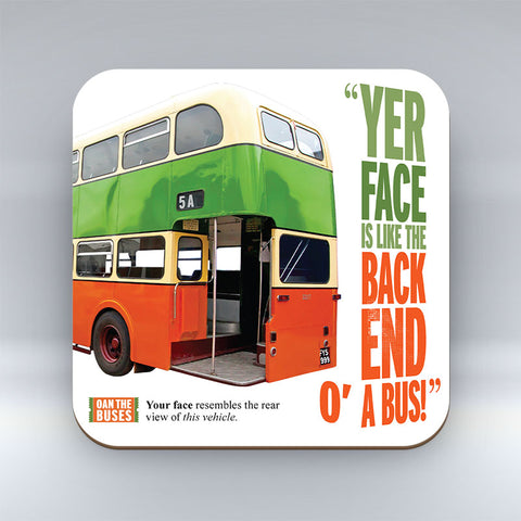 Yer Face Is Like The Back End O A Bus! - Coaster