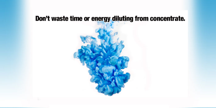 Don't waste time or energy diluting from concentrate!