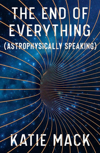 THE END OF EVERYTHING (ASTROPHYSICALLY SPEAKING)