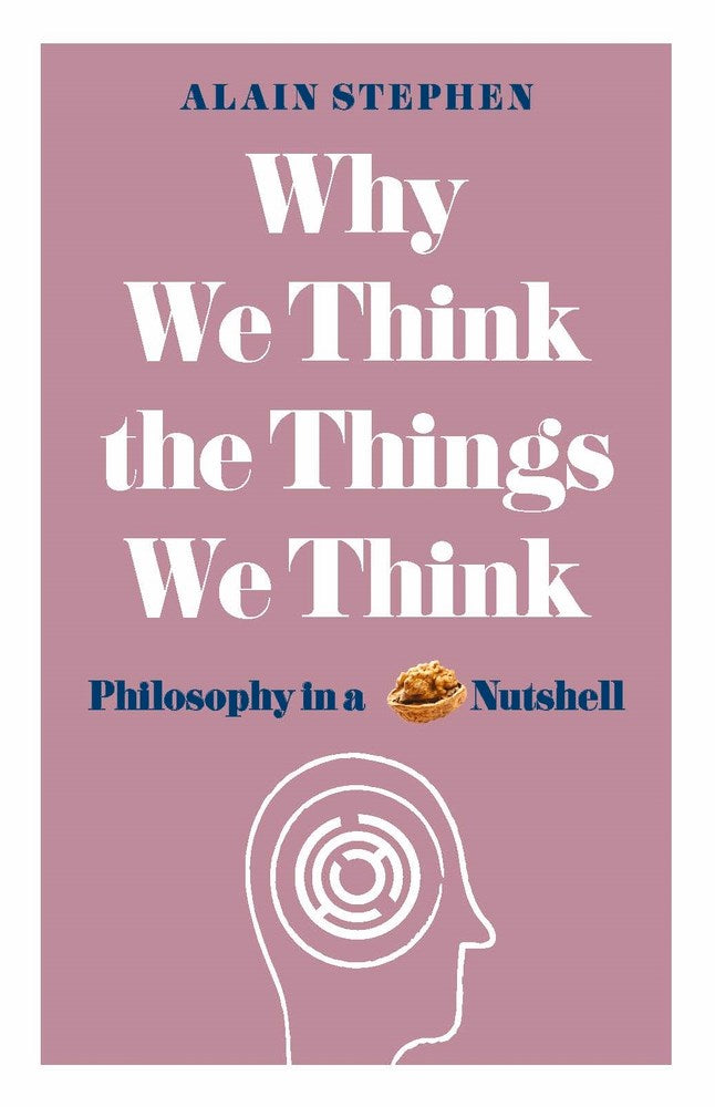 Why We Think the Things We Think: Philosophy in a Nutshell