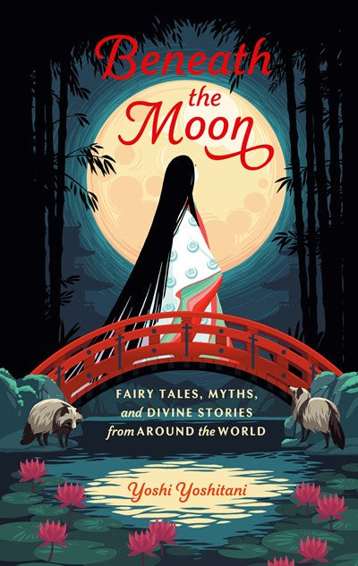 Beneath the Moon : Fairy Tales, Myths, and Divine Stories from Around the World
