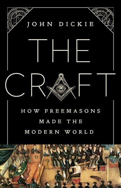 The Craft : How the Freemasons Made the Modern World