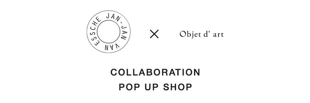 JAN-JAN VAN ESSCHE × Objet d' art collaboration POP UP SHOP