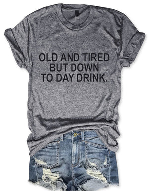 Old And Tired But Down To Day Drink Tee