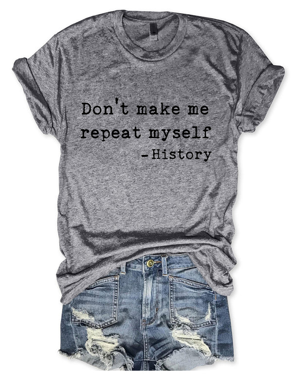 Don't Make Me Repeat Myself History Tee
