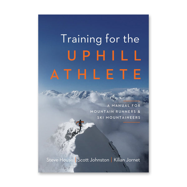 Training for the Uphill Athlete: A Manual for Mountain Runners and Ski Mountaineers by Kilian Jornet, Steve House and Scott Johnston | Patagonia Bend