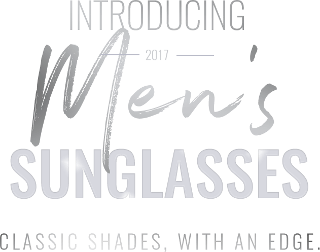 Introducing 2017 Men's Sunglasses - classic shades, with an edge.