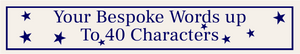 Bespoke Sign (Blue Stars)  Will be on 1 or 2 lines depending on the number of characters (Max 40) Just enter your words in the Bespoke Words box below