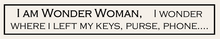 Load image into Gallery viewer, I Am Wonder Woman, I Wonder Where I Left My Keys, Purse, Phone...