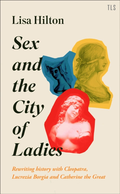Sex and the City of Ladies : Rewriting History with Cleopatra, Lucrezia Borgia and Catherine the Great-9780008389604