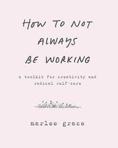 How to Not Always Be Working : A Toolkit for Creativity and Radical Self-Care-9780062803672