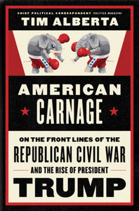 American Carnage : On the Front Lines of the Republican Civil War and the Rise of President Trump-9780062896445