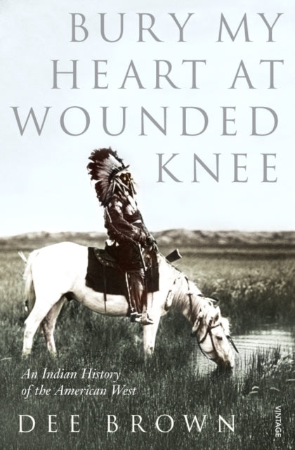Bury My Heart At Wounded Knee : An Indian History of the American West-9780099526407