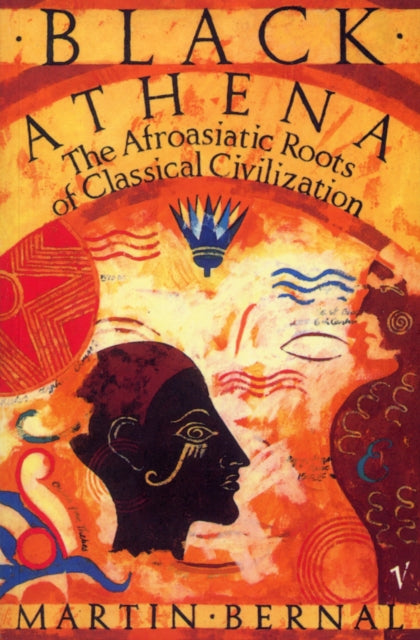 Black Athena : The Afroasiatic Roots of Classical Civilization Volume One:The Fabrication of Ancient Greece 1785-1985-9780099887805