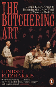 The Butchering Art : Joseph Lister's Quest to Transform the Grisly World of Victorian Medicine-9780141983387