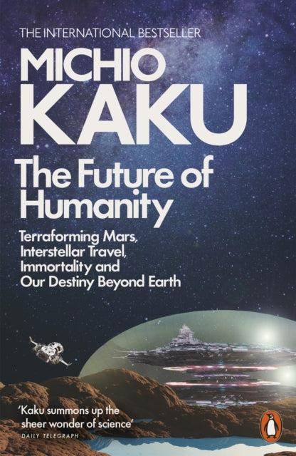 The Future of Humanity : Terraforming Mars, Interstellar Travel, Immortality, and Our Destiny Beyond-9780141986067