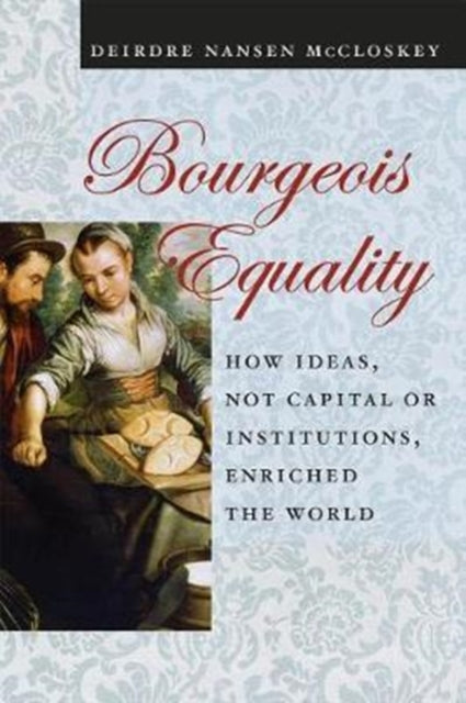 Bourgeois Equality : How Ideas, Not Capital or Institutions, Enriched the World-9780226527932