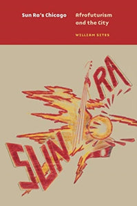 Sun Ra's Chicago : Afrofuturism and the City-9780226732107