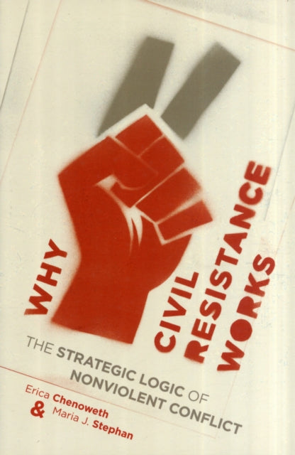 Why Civil Resistance Works : The Strategic Logic of Nonviolent Conflict-9780231156837