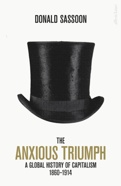 The Anxious Triumph : A Global History of Capitalism, 1860-1914-9780241315163