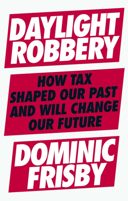 Daylight Robbery : How Tax Shaped Our Past and Will Change Our Future-9780241360866